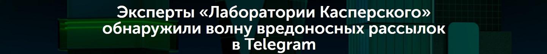 Эксперты «Лаборатории Касперского» обнаружили волну вредоносных рассылок в Telegram